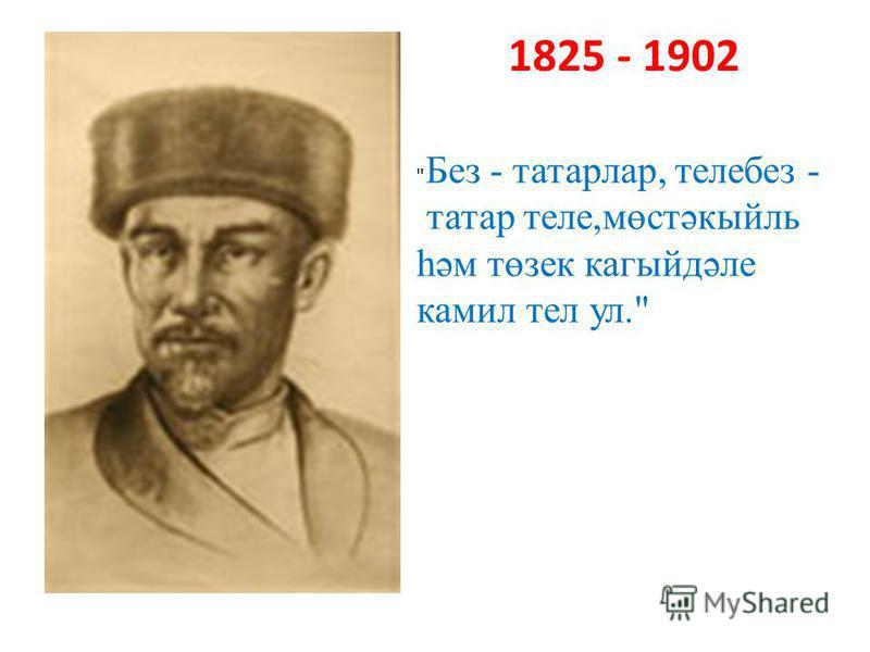 1825 - 1902  Без - татарлар, телебез - татар теле,мөстәкыйль һәм төзек кагыйдәле камил тел ул.
