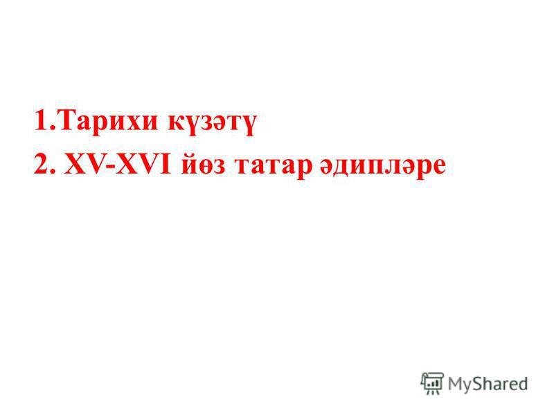 1.Тарихи күзәтү 2. XV-XVI йөз татар әдипләре
