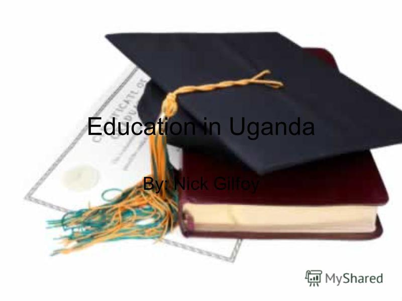 Education in Uganda By: Nick Gilfoy