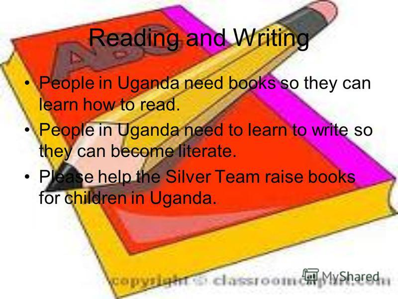 Reading and Writing People in Uganda need books so they can learn how to read. People in Uganda need to learn to write so they can become literate. Please help the Silver Team raise books for children in Uganda.
