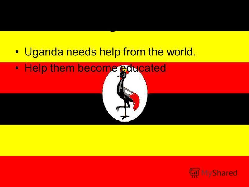 Uganda Uganda needs help from the world. Help them become educated