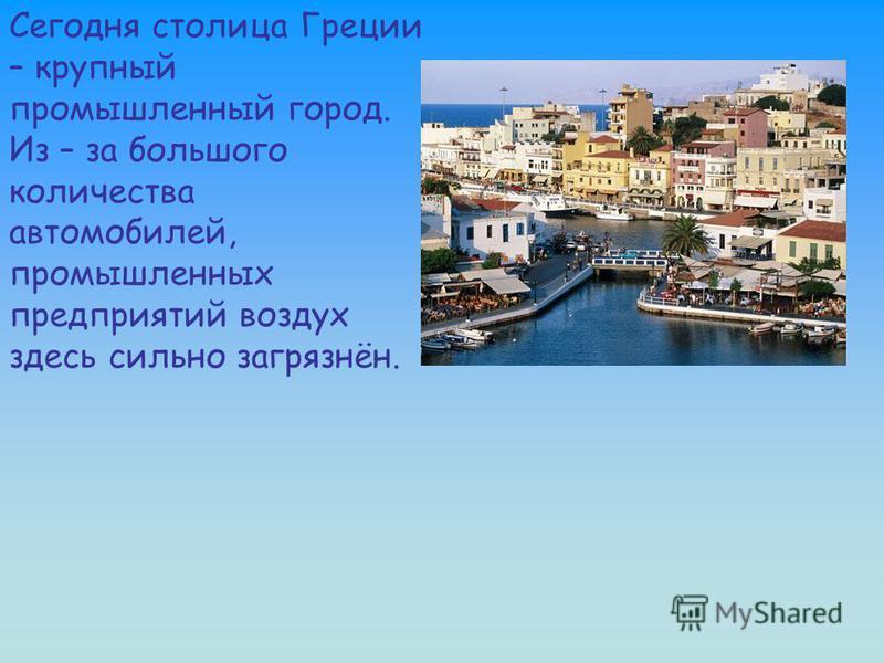 Сегодня столица Греции – крупный промышленный город. Из – за большого количества автомобилей, промышленных предприятий воздух здесь сильно загрязнён.