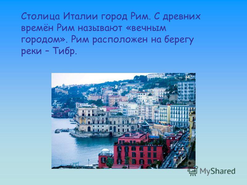 Столица Италии город Рим. С древних времён Рим называют «вечным городом». Рим расположен на берегу реки – Тибр.