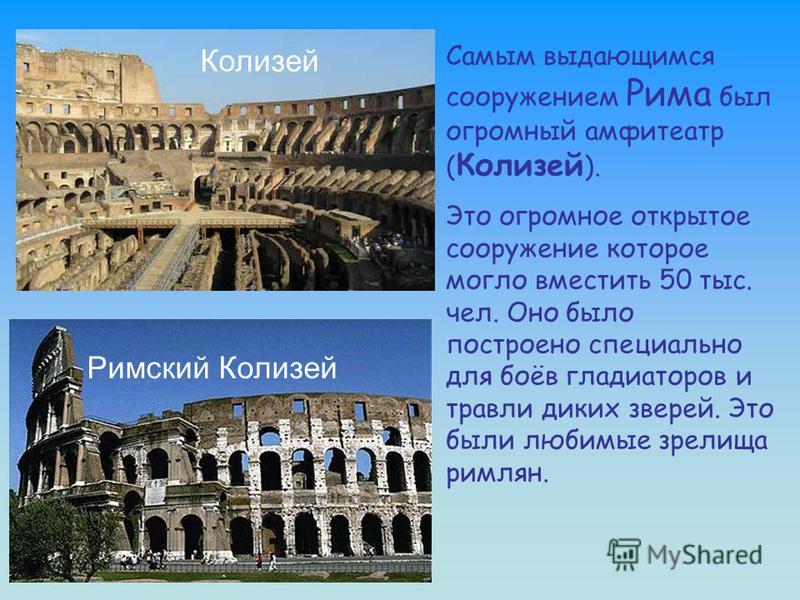 Римский Колизей Самым выдающимся сооружением Рима был огромный амфитеатр ( Колизей ). Это огромное открытое сооружение которое могло вместить 50 тыс. чел. Оно было построено специально для боёв гладиаторов и травли диких зверей. Это были любимые зрел