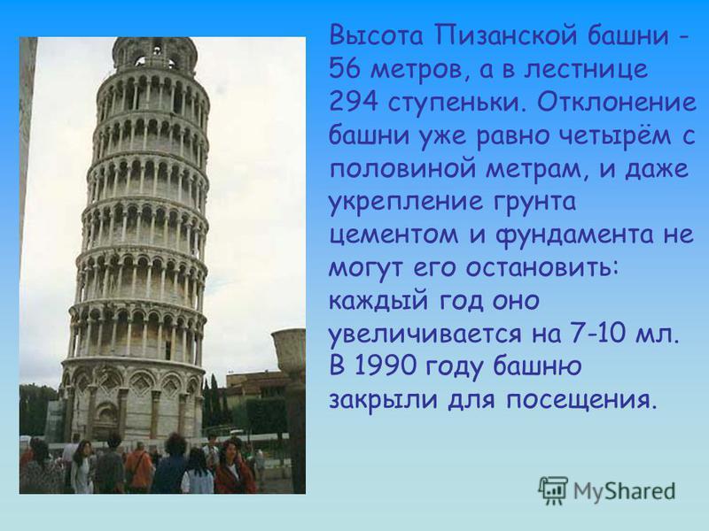 Высота Пизанской башни - 56 метров, а в лестнице 294 ступеньки. Отклонение башни уже равно четырём с половиной метрам, и даже укрепление грунта цементом и фундамента не могут его остановить: каждый год оно увеличивается на 7-10 мл. В 1990 году башню