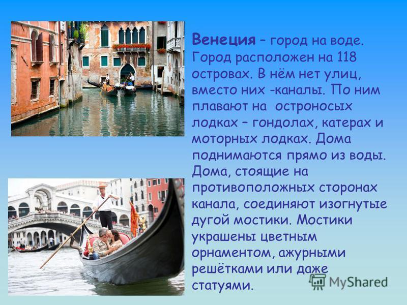 Венеция – город на воде. Город расположен на 118 островах. В нём нет улиц, вместо них -каналы. По ним плавают на остроносых лодках – гондолах, катерах и моторных лодках. Дома поднимаются прямо из воды. Дома, стоящие на противоположных сторонах канала