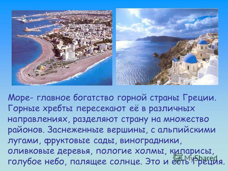Море- главное богатство горной страны Греции. Горные хребты пересекают её в различных направлениях, разделяют страну на множество районов. Заснеженные вершины, с альпийскими лугами, фруктовые сады, виноградники, оливковые деревья, пологие холмы, кипа