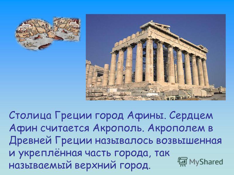 Столица Греции город Афины. Сердцем Афин считается Акрополь. Акрополем в Древней Греции называлось возвышенная и укреплённая часть города, так называемый верхний город.