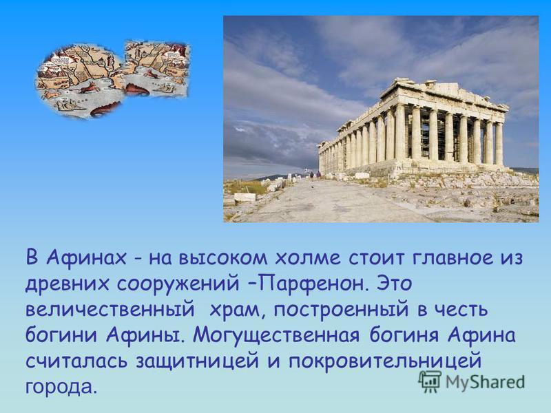 В Афинах - на высоком холме стоит главное из древних сооружений –Парфенон. Это величественный храм, построенный в честь богини Афины. Могущественная богиня Афина считалась защитницей и покровительницей города.