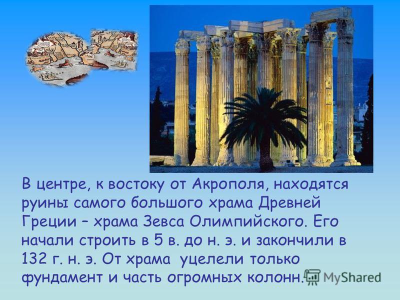 В центре, к востоку от Акрополя, находятся руины самого большого храма Древней Греции – храма Зевса Олимпийского. Его начали строить в 5 в. до н. э. и закончили в 132 г. н. э. От храма уцелели только фундамент и часть огромных колонн.