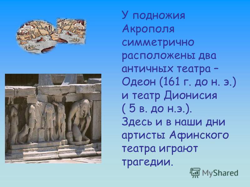 У подножия Акрополя симметрично расположены два античных театра – Одеон (161 г. до н. э.) и театр Дионисия ( 5 в. до н.э.). Здесь и в наши дни артисты Афинского театра играют трагедии.
