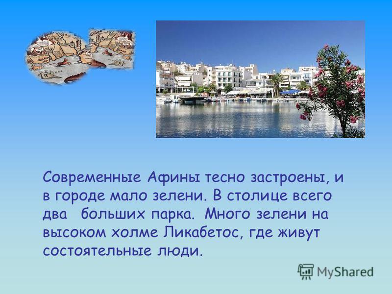 Современные Афины тесно застроены, и в городе мало зелени. В столице всего два больших парка. Много зелени на высоком холме Ликабетос, где живут состоятельные люди.