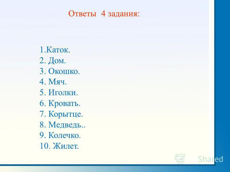 1.Каток. 2. Дом. 3. Окошко. 4. Мяч. 5. Иголки. 6. Кровать. 7. Корытце. 8. Медведь.. 9. Колечко. 10. Жилет. Ответы 4 задания: