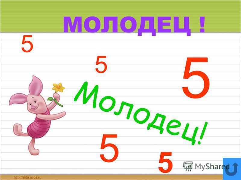 МОЛОДЕЦ ! 5 5 5 Молодец! 5 5