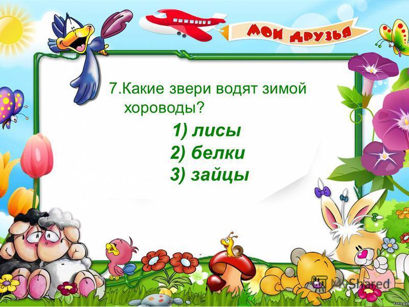 7. Какие звери водят зимой хороводы? 1) лисы 2) белки 3) зайцы