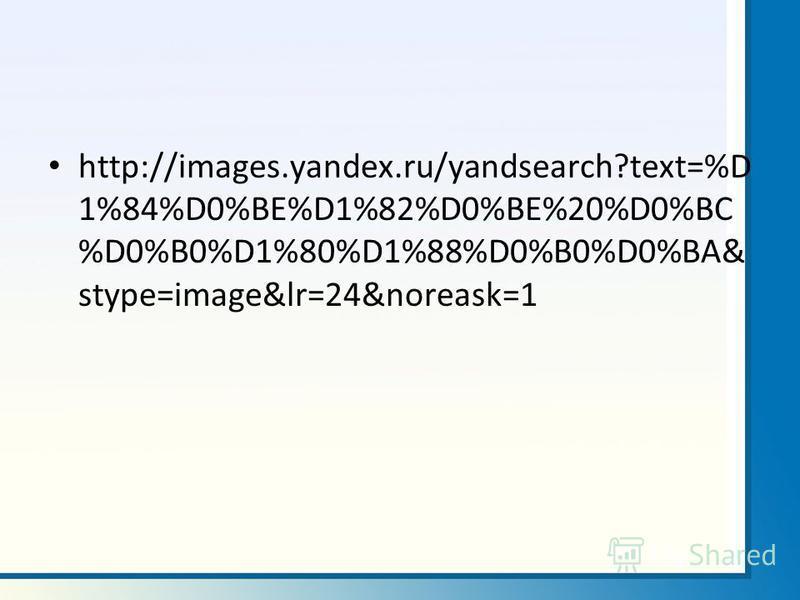 http://images.yandex.ru/yandsearch?text=%D 1%84%D0%BE%D1%82%D0%BE%20%D0%BC %D0%B0%D1%80%D1%88%D0%B0%D0%BA& stype=image&lr=24&noreask=1