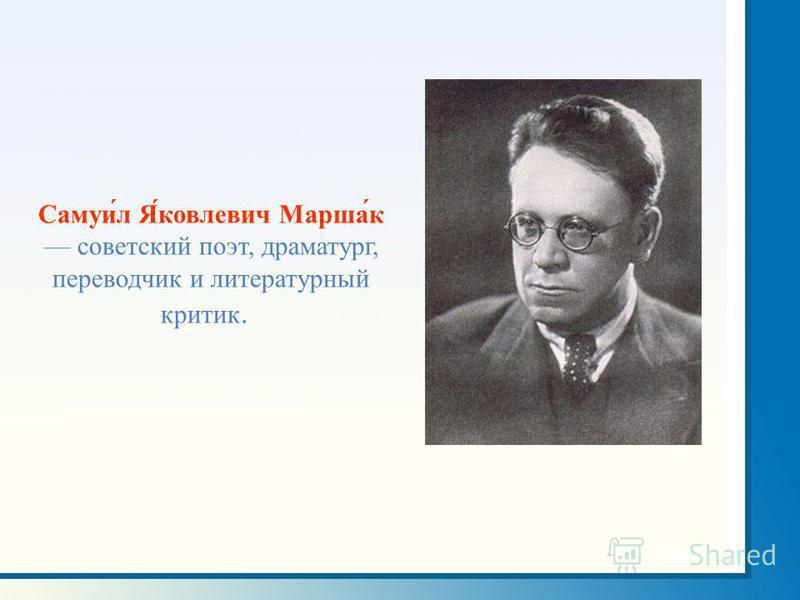 Самуи́л Я́ковлевич Марша́к советский поэт, драматург, переводчик и литературный критик.