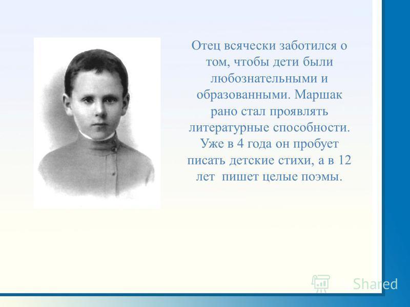 Отец всячески заботился о том, чтобы дети были любознательными и образованными. Маршак рано стал проявлять литературные способности. Уже в 4 года он пробует писать детские стихи, а в 12 лет пишет целые поэмы.
