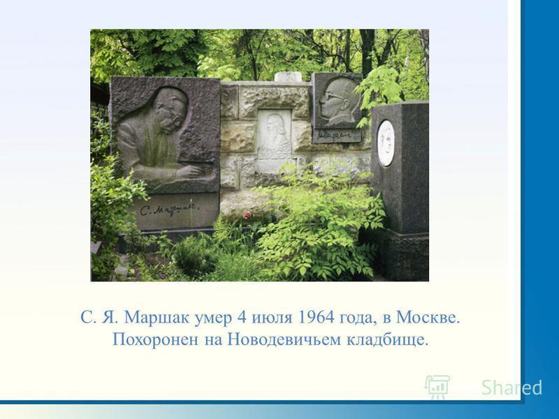 С. Я. Маршак умер 4 июля 1964 года, в Москве. Похоронен на Новодевичьем кладбище.