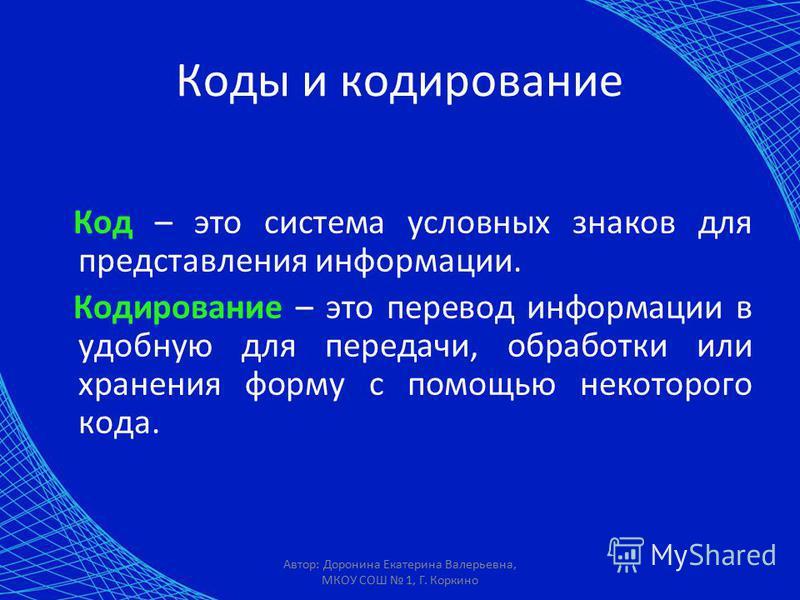 Автор: Доронина Екатерина Валерьевна, МКОУ СОШ 1, Г. Коркино Коды и кодирование Код – это система условных знаков для представления информации. Кодирование – это перевод информации в удобную для передачи, обработки или хранения форму с помощью некото
