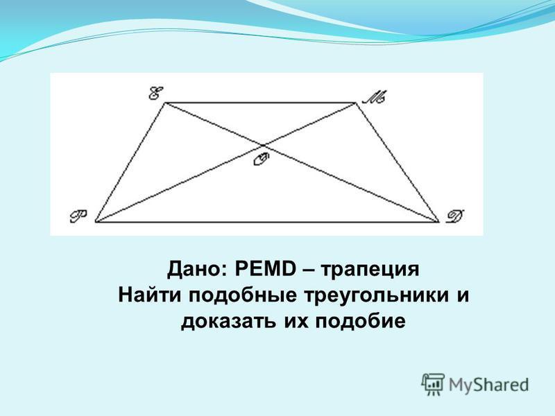 Дано: PEMD – трапеция Найти подобные треугольники и доказать их подобие