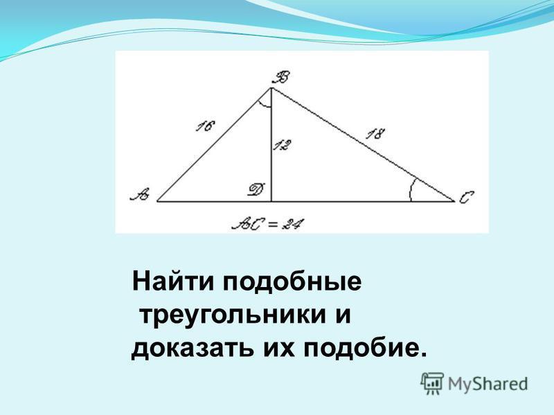 Найти подобные треугольники и доказать их подобие.