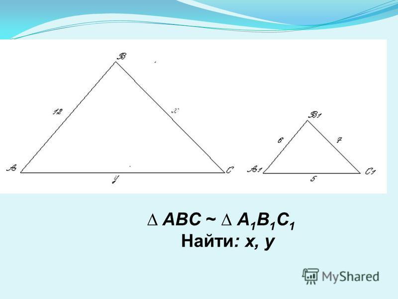 ABC ~ A 1 B 1 C 1 Найти: х, у