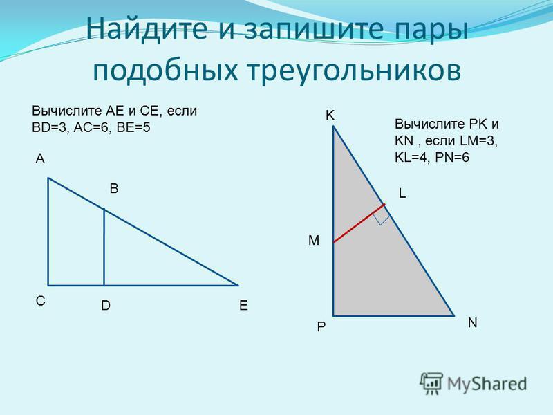 Найдите и запишите пары подобных треугольников K L M N P D A B C E Вычислите АE и СE, если BD=3, AC=6, BE=5 Вычислите PK и KN, если LM=3, KL=4, PN=6