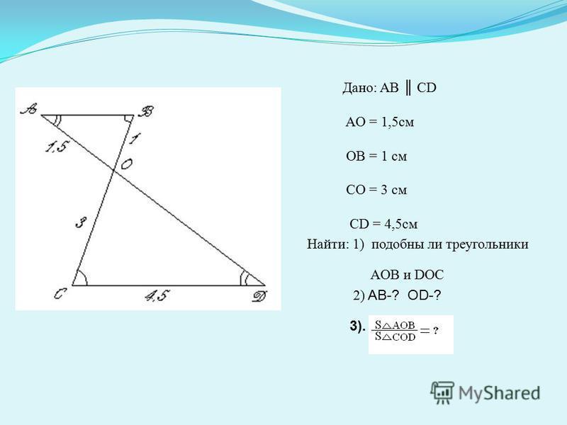 Дано: AB CD AO = 1,5 см OB = 1 см CO = 3 см CD = 4,5 см Найти: 1) подобны ли треугольники AOB и DOC 2) AB-? OD-? 3).