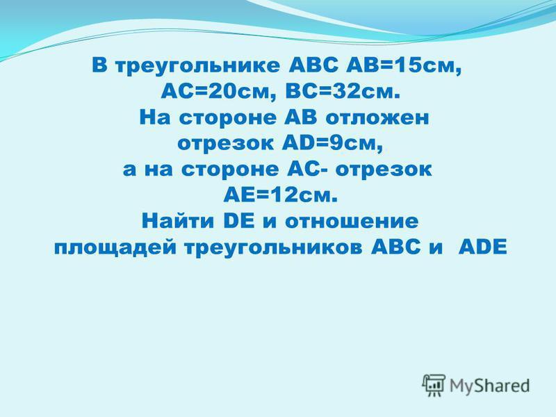 В треугольнике АВС АВ=15 см, АС=20 см, ВС=32 см. На стороне АВ отложен отрезок AD=9 см, а на стороне АС- отрезок АЕ=12 см. Найти DE и отношение площадей треугольников АВС и ADE