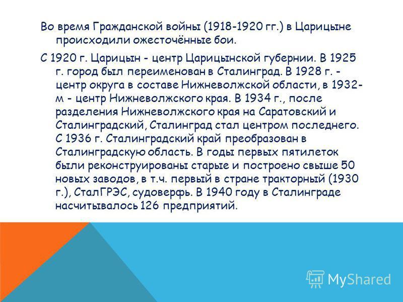 Во время Гражданской войны (1918-1920 гг.) в Царицыне происходили ожесточённые бои. С 1920 г. Царицын - центр Царицынской губернии. В 1925 г. город был переименован в Сталинград. В 1928 г. - центр округа в составе Нижневолжской области, в 1932- м - ц