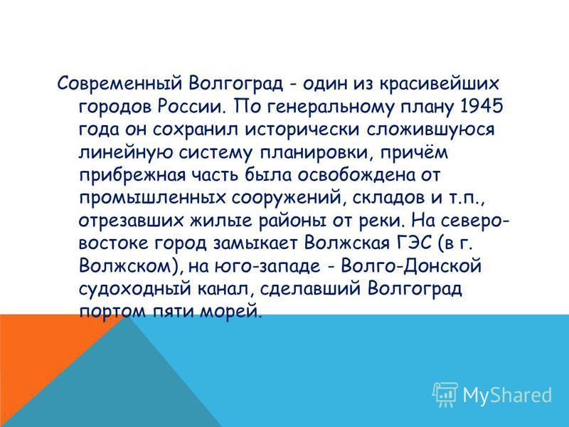 Современный Волгоград - один из красивейших городов России. По генеральному плану 1945 года он сохранил исторически сложившуюся линейную систему планировки, причём прибрежная часть была освобождена от промышленных сооружений, складов и т.п., отрезавш