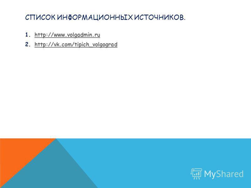 СПИСОК ИНФОРМАЦИОННЫХ ИСТОЧНИКОВ. 1.http://www.volgadmin.ruhttp://www.volgadmin.ru 2.http://vk.com/tipich_volgogradhttp://vk.com/tipich_volgograd