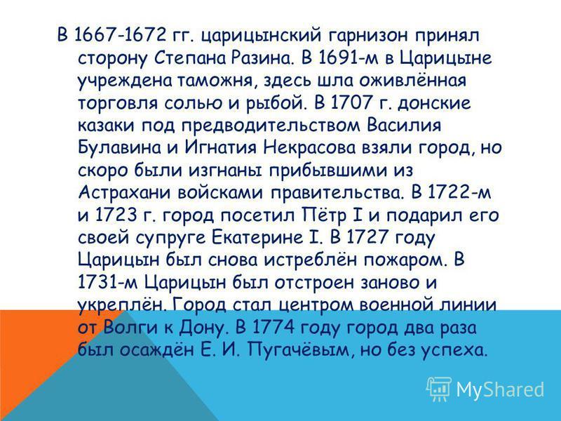 В 1667-1672 гг. царицынский гарнизон принял сторону Степана Разина. В 1691-м в Царицыне учреждена таможня, здесь шла оживлённая торговля солью и рыбой. В 1707 г. донские казаки под предводительством Василия Булавина и Игнатия Некрасова взяли город, н
