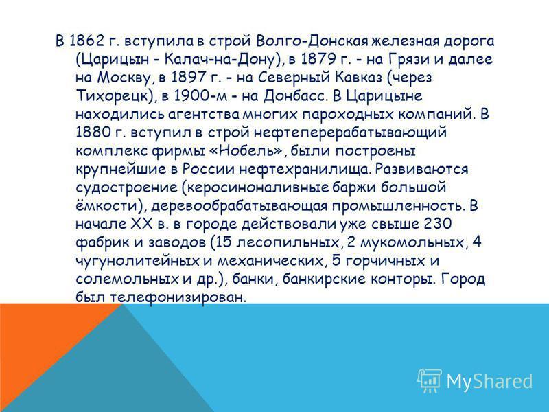 В 1862 г. вступила в строй Волго-Донская железная дорога (Царицын - Калач-на-Дону), в 1879 г. - на Грязи и далее на Москву, в 1897 г. - на Северный Кавказ (через Тихорецк), в 1900-м - на Донбасс. В Царицыне находились агентства многих пароходных комп