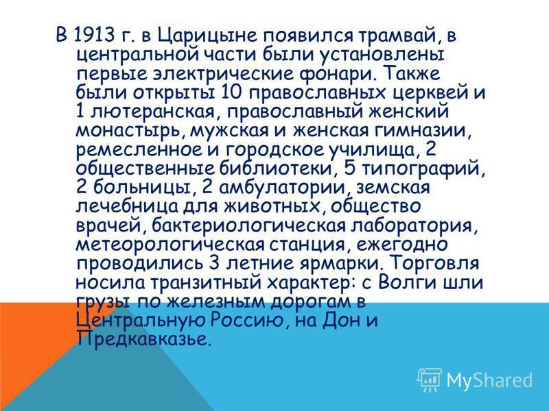 В 1913 г. в Царицыне появился трамвай, в центральной части были установлены первые электрические фонари. Также были открыты 10 православных церквей и 1 лютеранская, православный женский монастырь, мужская и женская гимназии, ремесленное и городское у