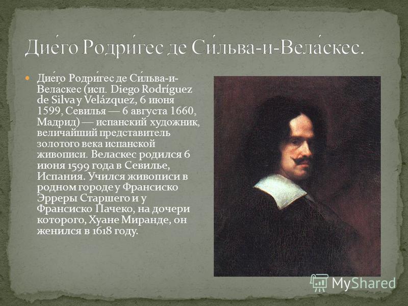 Дие́го Родри́гес де Си́льва-и- Вела́скес (исп. Diego Rodríguez de Silva y Velázquez, 6 июня 1599, Севилья 6 августа 1660, Мадрид) испанский художник, величайший представитель золотого века испанской живописи. Веласкес родился 6 июня 1599 года в Севил