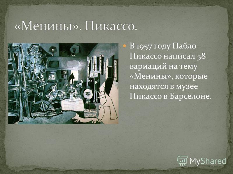 В 1957 году Пабло Пикасо написал 58 вариаций на тему «Менине», которые находятся в музее Пикасо в Барселоне.