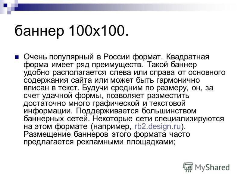 баннер 100x100. Очень популярный в России формат. Квадратная форма имеет ряд преимуществ. Такой баннер удобно располагается слева или справа от основного содержания сайта или может быть гармонично вписан в текст. Будучи средним по размеру, он, за сче