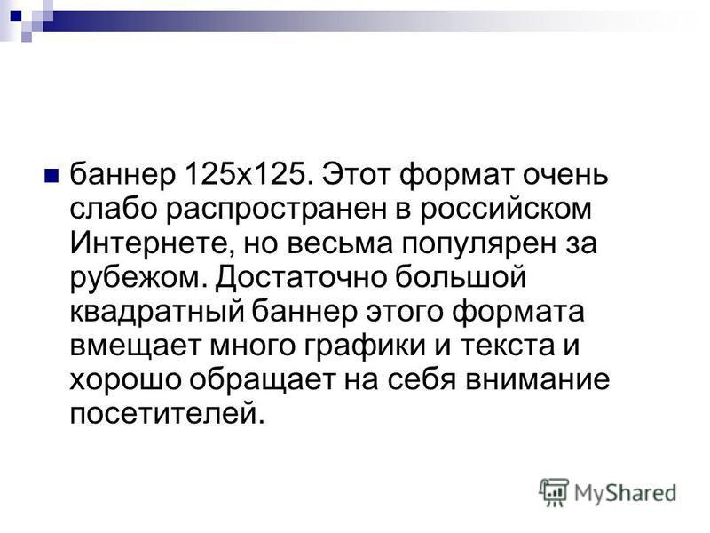 баннер 125x125. Этот формат очень слабо распространен в российском Интернете, но весьма популярен за рубежом. Достаточно большой квадратный баннер этого формата вмещает много графики и текста и хорошо обращает на себя внимание посетителей.