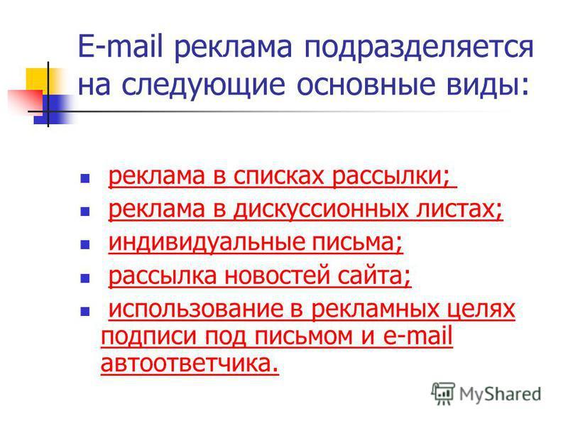 E-mail реклама подразделяется на следующие основные виды: реклама в списках рассылки; реклама в дискуссионных листах; индивидуальные письма; рассылка новостей сайта; использование в рекламных целях подписи под письмом и e-mail автоответчика.использов