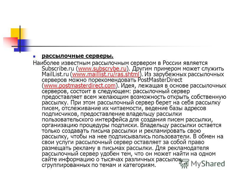 рассылочные серверы. Наиболее известным рассылочным сервером в России является Subscribe.ru (www.subscrybe.ru). Другим примером может служить MailList.ru (www.maillist.ru/ras.shtml). Из зарубежных рассылочных серверов можно порекомендовать PostMaster