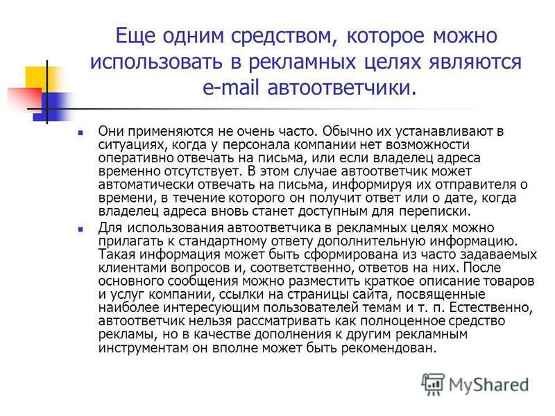 Еще одним средством, которое можно использовать в рекламных целях являются e-mail автоответчики. Они применяются не очень часто. Обычно их устанавливают в ситуациях, когда у персонала компании нет возможности оперативно отвечать на письма, или если в