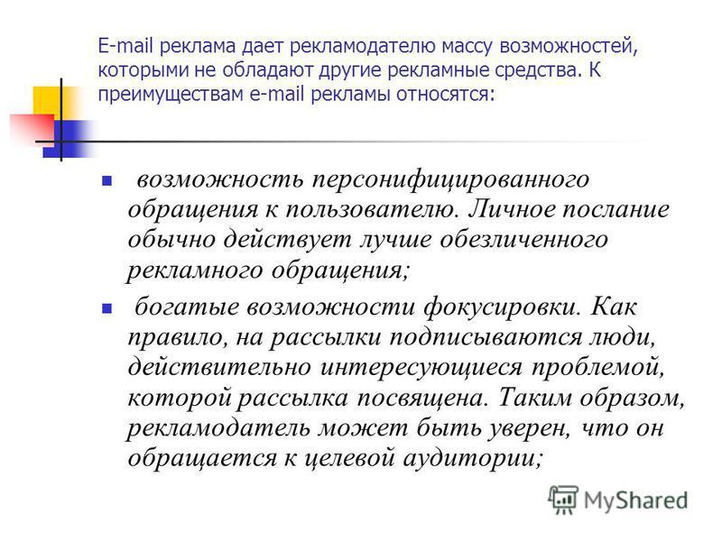 E-mail реклама дает рекламодателю массу возможностей, которыми не обладают другие рекламные средства. К преимуществам e-mail рекламы относятся: возможность персонифицированного обращения к пользователю. Личное послание обычно действует лучше обезличе