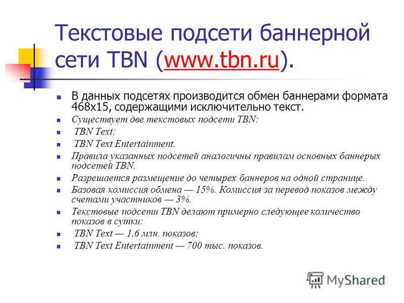 Текстовые подсети баннерной сети TBN (www.tbn.ru).www.tbn.ru В данных подсетях производится обмен баннерами формата 468x15, содержащими исключительно текст. Существует две текстовых подсети TBN: TBN Text; TBN Text Entertainment. Правила указанных под