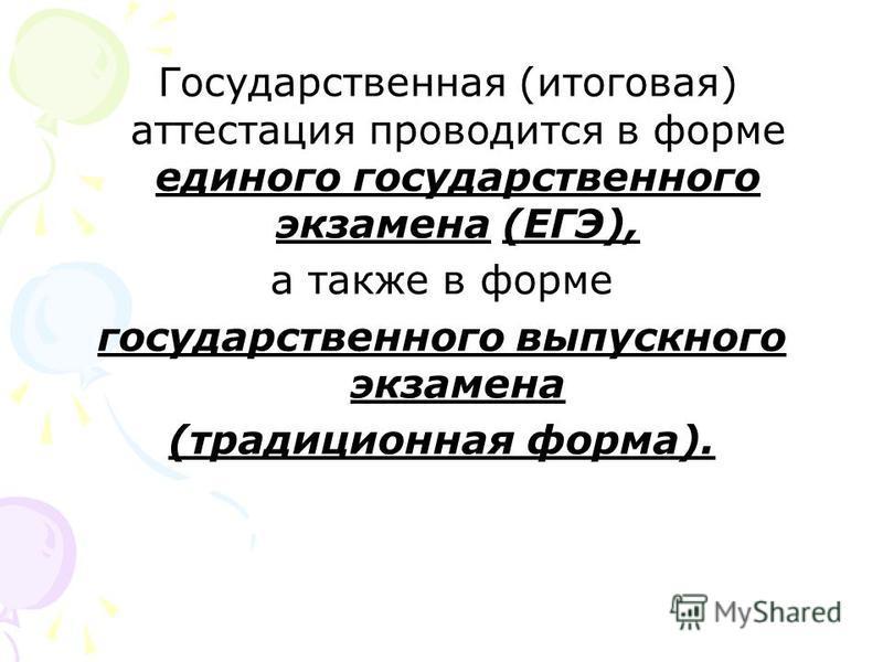 Государственная (итоговая) аттестация проводится в форме единого государственного экзамена (ЕГЭ), а также в форме государственного выпускного экзамена (традиционная форма).