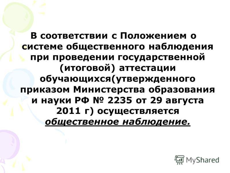 В соответствии с Положением о системе общественного наблюдения при проведении государственной (итоговой) аттестации обучающихся(утвержденного приказом Министерства образования и науки РФ 2235 от 29 августа 2011 г) осуществляется общественное наблюден