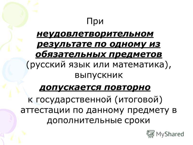 При неудовлетворительном результате по одному из обязательных предметов (русский язык или математика), выпускник допускается повторно к государственной (итоговой) аттестации по данному предмету в дополнительные сроки