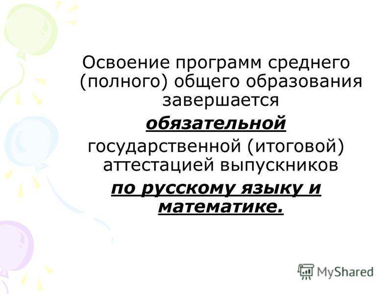 Освоение программ среднего (полного) общего образования завершается обязательной государственной (итоговой) аттестацией выпускников по русскому языку и математике.
