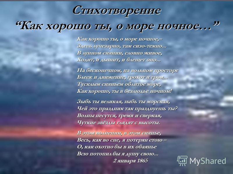 Стихотворение Как хорошо ты, о море ночное… Как хорошо ты, о море ночное,– Здесь лучезарно, там сизо-темно... В лунном сиянии, словно живое, Ходит, и дышит, и блещет оно... На бесконечном, на вольном просторе Блеск и движение, грохот и гром... Тусклы